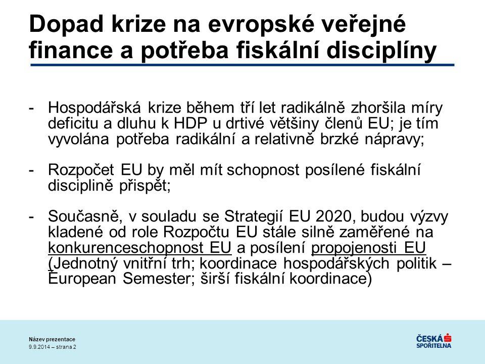 9.9.2014 – strana 2 Název prezentace Dopad krize na evropské veřejné finance a potřeba fiskální disciplíny -Hospodářská krize během tří let radikálně zhoršila míry deficitu a dluhu k HDP u drtivé většiny členů EU; je tím vyvolána potřeba radikální a relativně brzké nápravy; -Rozpočet EU by měl mít schopnost posílené fiskální disciplině přispět; -Současně, v souladu se Strategií EU 2020, budou výzvy kladené od role Rozpočtu EU stále silně zaměřené na konkurenceschopnost EU a posílení propojenosti EU (Jednotný vnitřní trh; koordinace hospodářských politik – European Semester; širší fiskální koordinace)
