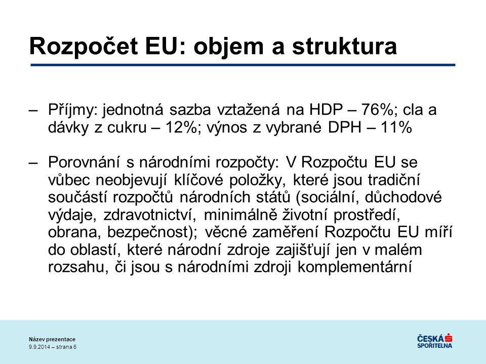 9.9.2014 – strana 6 Název prezentace Rozpočet EU: objem a struktura –Příjmy: jednotná sazba vztažená na HDP – 76%; cla a dávky z cukru – 12%; výnos z vybrané DPH – 11% –Porovnání s národními rozpočty: V Rozpočtu EU se vůbec neobjevují klíčové položky, které jsou tradiční součástí rozpočtů národních států (sociální, důchodové výdaje, zdravotnictví, minimálně životní prostředí, obrana, bezpečnost); věcné zaměření Rozpočtu EU míří do oblastí, které národní zdroje zajišťují jen v malém rozsahu, či jsou s národními zdroji komplementární