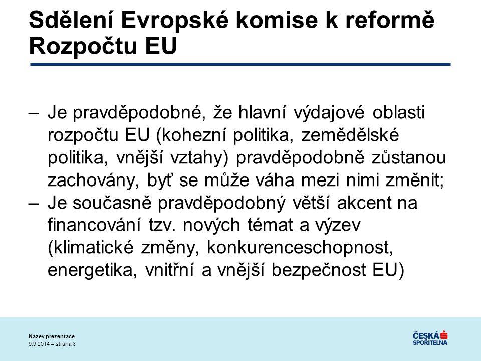 9.9.2014 – strana 8 Název prezentace Sdělení Evropské komise k reformě Rozpočtu EU –Je pravděpodobné, že hlavní výdajové oblasti rozpočtu EU (kohezní politika, zemědělské politika, vnější vztahy) pravděpodobně zůstanou zachovány, byť se může váha mezi nimi změnit; –Je současně pravděpodobný větší akcent na financování tzv.