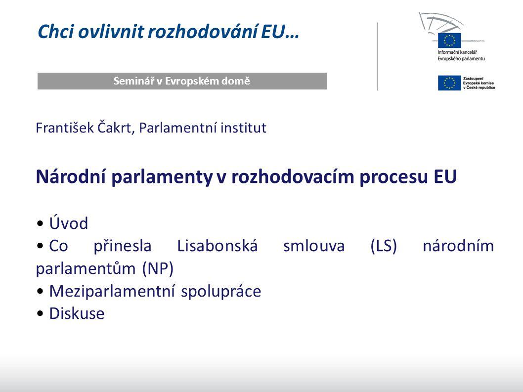 Chci ovlivnit rozhodování EU… Seminář v Evropském domě František Čakrt, Parlamentní institut Národní parlamenty v rozhodovacím procesu EU Úvod Co přinesla Lisabonská smlouva (LS) národním parlamentům (NP) Meziparlamentní spolupráce Diskuse