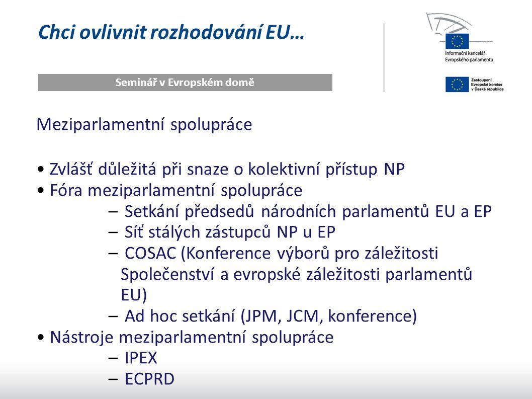 Chci ovlivnit rozhodování EU… Seminář v Evropském domě Meziparlamentní spolupráce Zvlášť důležitá při snaze o kolektivní přístup NP Fóra meziparlamentní spolupráce – Setkání předsedů národních parlamentů EU a EP – Síť stálých zástupců NP u EP – COSAC (Konference výborů pro záležitosti Společenství a evropské záležitosti parlamentů EU) – Ad hoc setkání (JPM, JCM, konference) Nástroje meziparlamentní spolupráce – IPEX – ECPRD