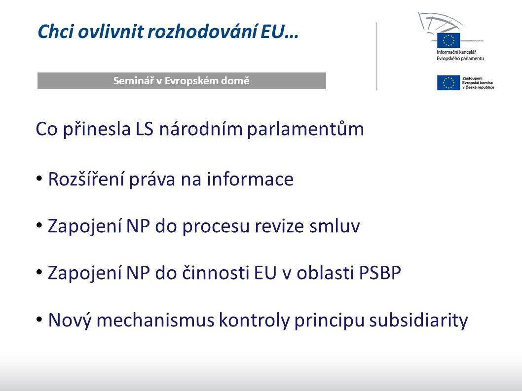 Chci ovlivnit rozhodování EU… Seminář v Evropském domě Co přinesla LS národním parlamentům Rozšíření práva na informace Zapojení NP do procesu revize smluv Zapojení NP do činnosti EU v oblasti PSBP Nový mechanismus kontroly principu subsidiarity