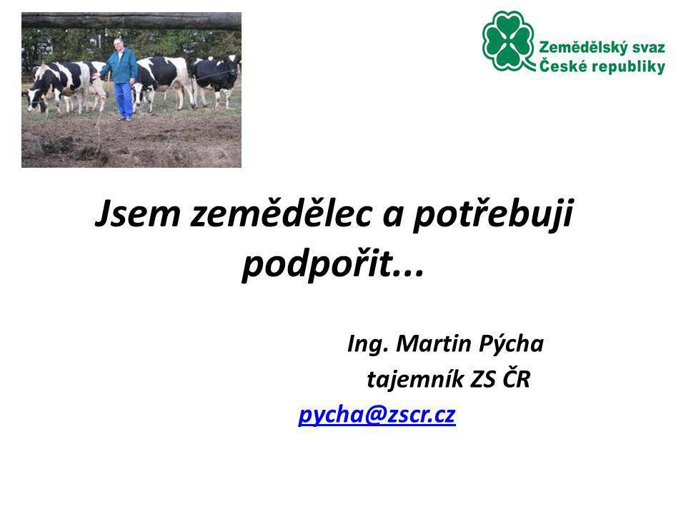 Jsem zemědělec a potřebuji podpořit... Ing. Martin Pýcha tajemník ZS ČR pycha@zscr.cz