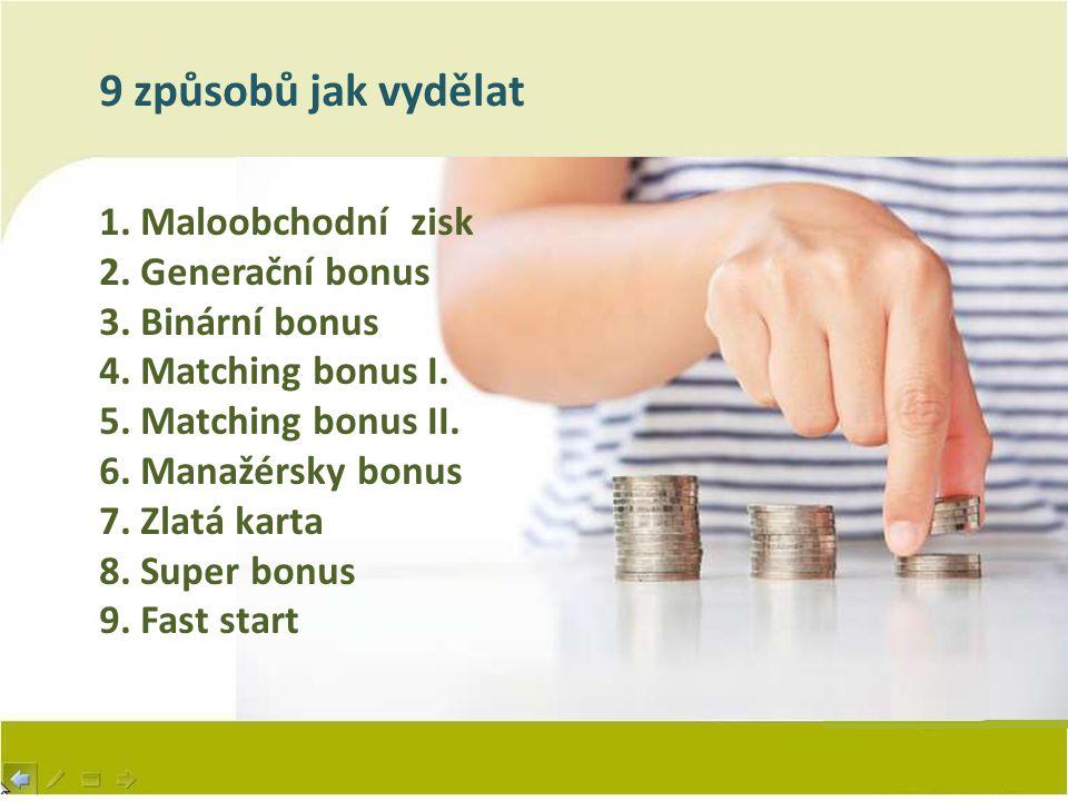 9 způsobů jak vydělat 1. Maloobchodní zisk 2. Generační bonus 3. Binární bonus 4. Matching bonus I. 5. Matching bonus II. 6. Manažérsky bonus 7. Zlatá