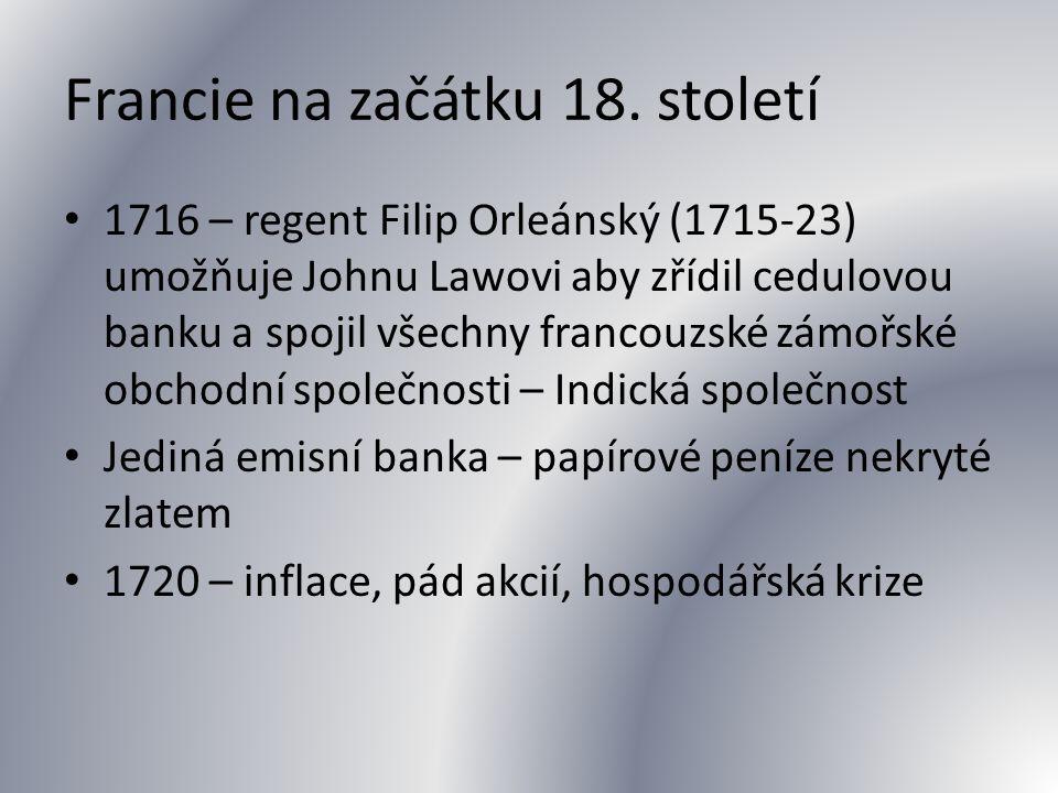 Francie na začátku 18. století 1716 – regent Filip Orleánský (1715-23) umožňuje Johnu Lawovi aby zřídil cedulovou banku a spojil všechny francouzské z