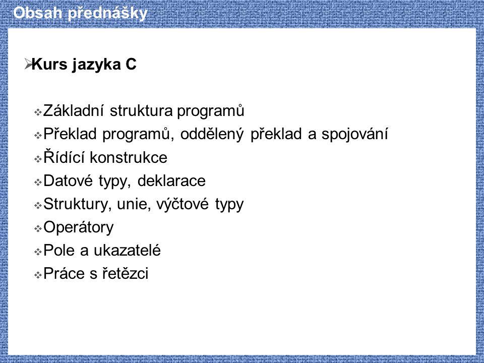 Obsah přednášky  Kurs jazyka C  Základní struktura programů  Překlad programů, oddělený překlad a spojování  Řídící konstrukce  Datové typy, dekl