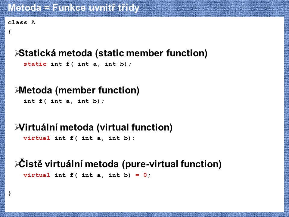 Metoda = Funkce uvnitř třídy class A {  Statická metoda (static member function) static int f( int a, int b);  Metoda (member function) int f( int a