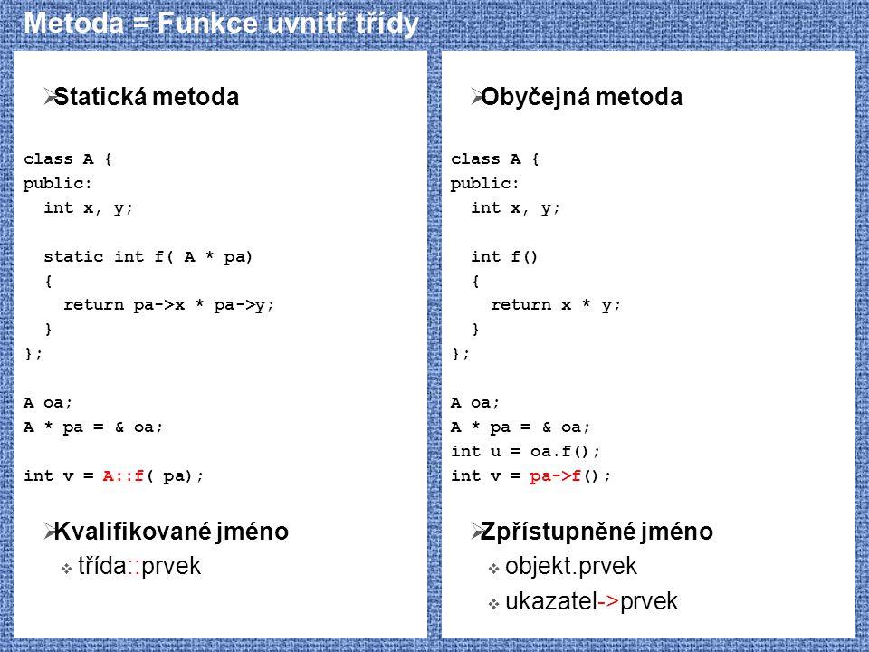 Metoda = Funkce uvnitř třídy  Statická metoda class A { public: int x, y; static int f( A * pa) { return pa->x * pa->y; } }; A oa; A * pa = & oa; int