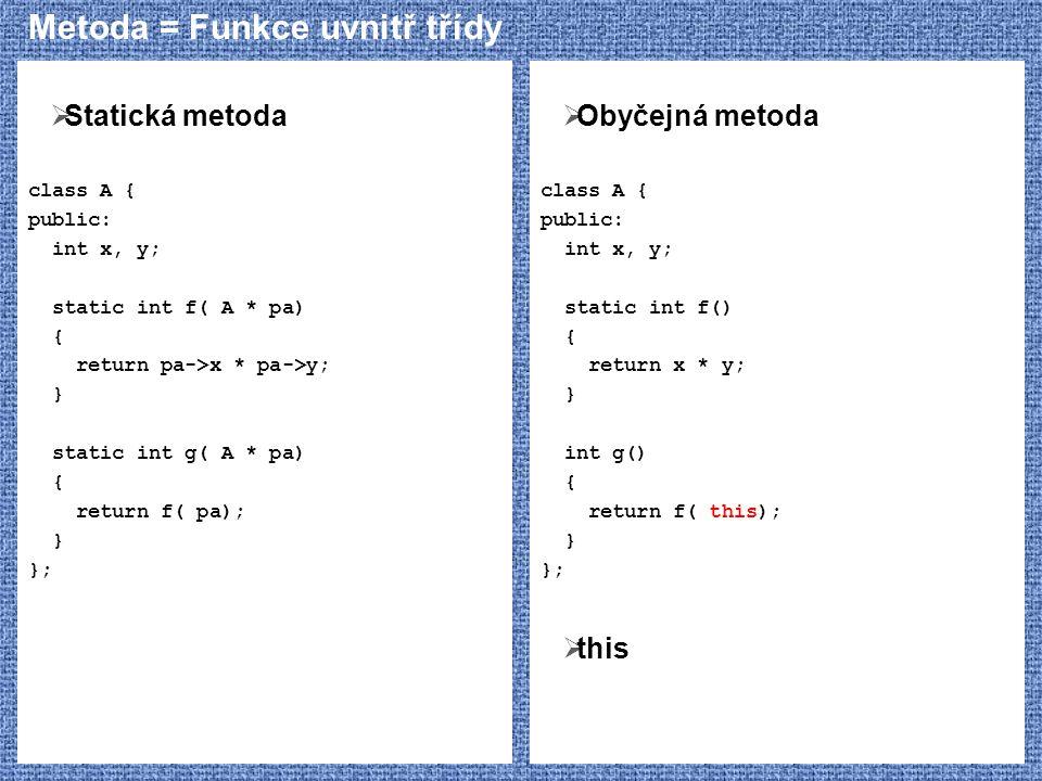 Metoda = Funkce uvnitř třídy  Statická metoda class A { public: int x, y; static int f( A * pa) { return pa->x * pa->y; } static int g( A * pa) { ret