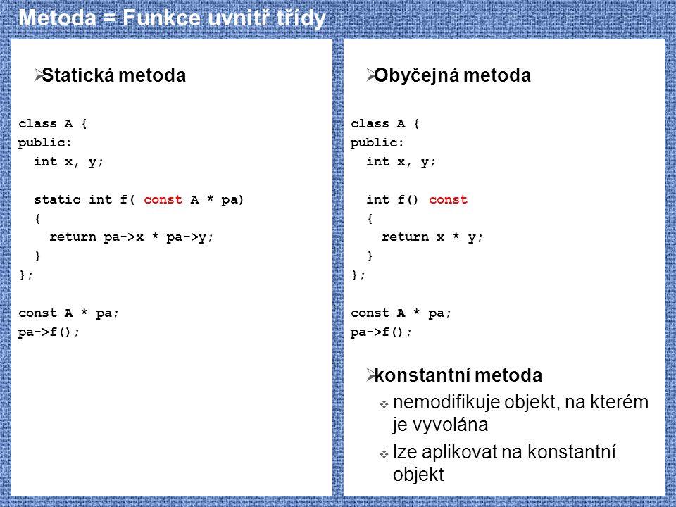 Metoda = Funkce uvnitř třídy  Statická metoda class A { public: int x, y; static int f( const A * pa) { return pa->x * pa->y; } }; const A * pa; pa->