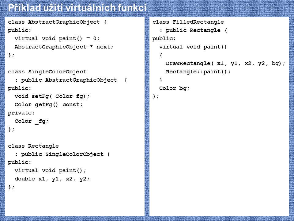 Příklad užití virtuálních funkcí class AbstractGraphicObject { public: virtual void paint() = 0; AbstractGraphicObject * next; }; class SingleColorObj