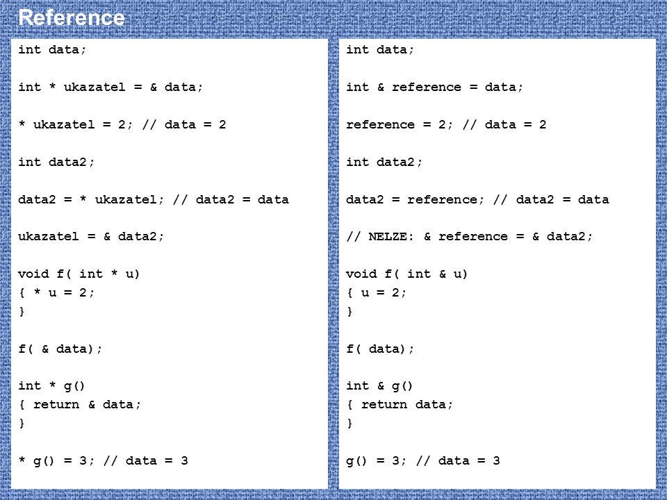 Reference int data; int * ukazatel = & data; * ukazatel = 2; // data = 2 int data2; data2 = * ukazatel; // data2 = data ukazatel = & data2; void f( in
