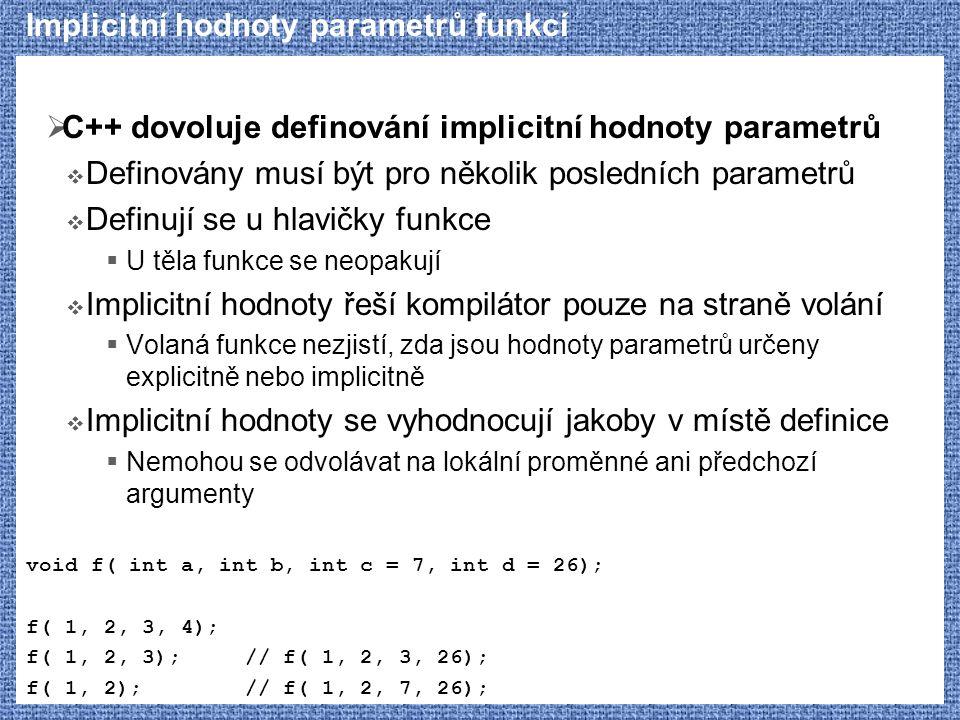 Implicitní hodnoty parametrů funkcí  C++ dovoluje definování implicitní hodnoty parametrů  Definovány musí být pro několik posledních parametrů  De