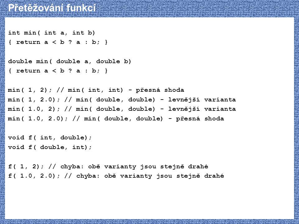 Přetěžování funkcí int min( int a, int b) { return a < b ? a : b; } double min( double a, double b) { return a < b ? a : b; } min( 1, 2); // min( int,