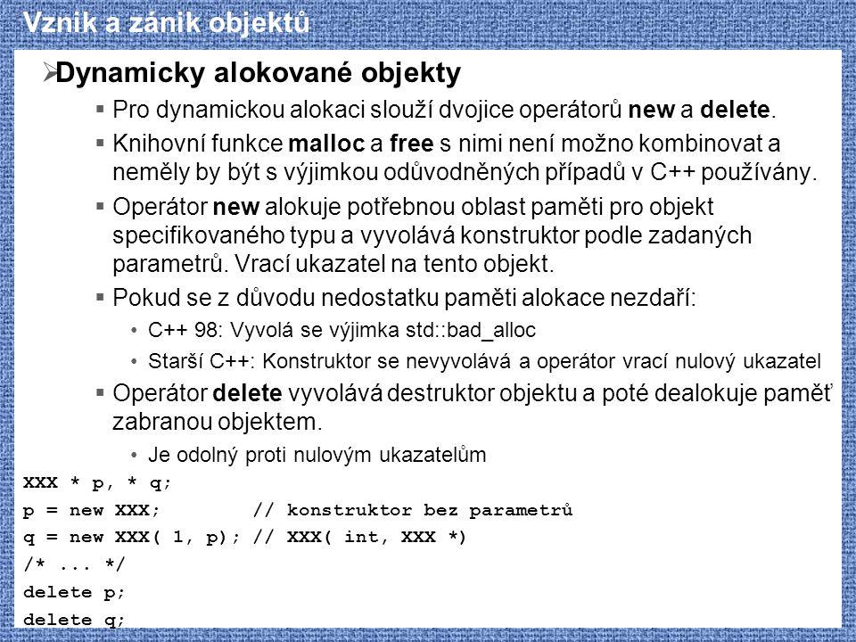 Vznik a zánik objektů  Dynamicky alokované objekty  Pro dynamickou alokaci slouží dvojice operátorů new a delete.  Knihovní funkce malloc a free s