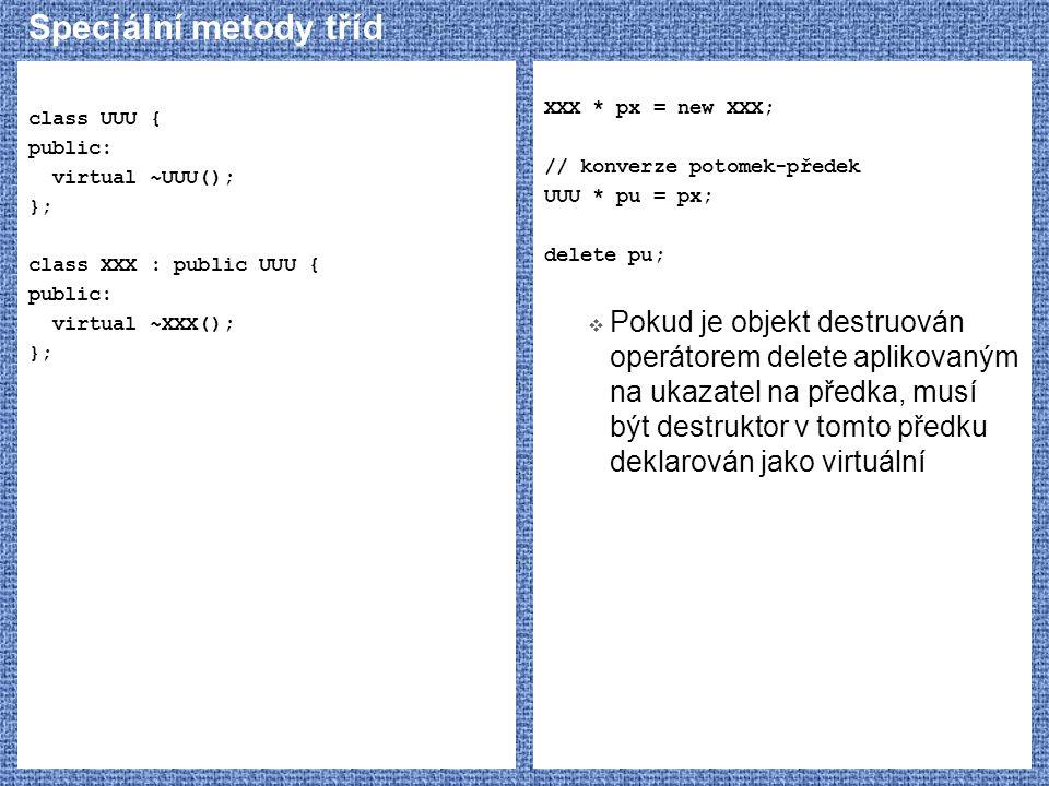 Speciální metody tříd class UUU { public: virtual ~UUU(); }; class XXX : public UUU { public: virtual ~XXX(); }; XXX * px = new XXX; // konverze potom