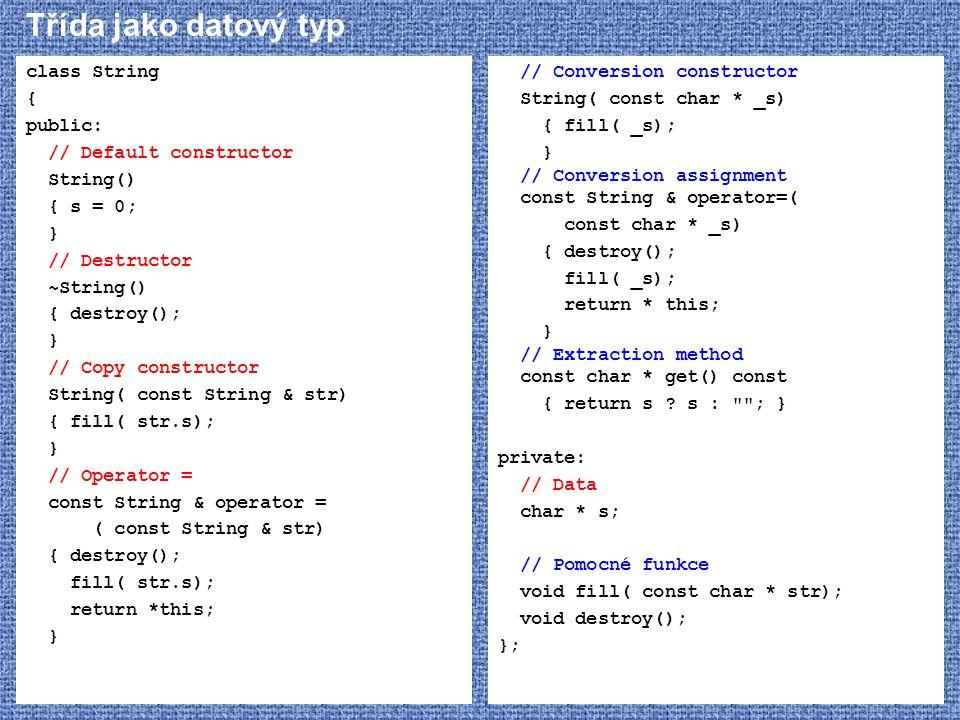 Třída jako datový typ class String { public: // Default constructor String() { s = 0; } // Destructor ~String() { destroy(); } // Copy constructor Str