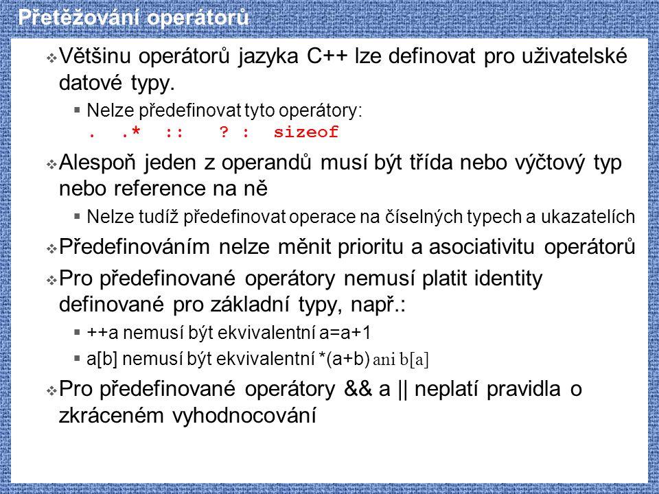 Přetěžování operátorů  Většinu operátorů jazyka C++ lze definovat pro uživatelské datové typy.  Nelze předefinovat tyto operátory:..* :: ? : sizeof