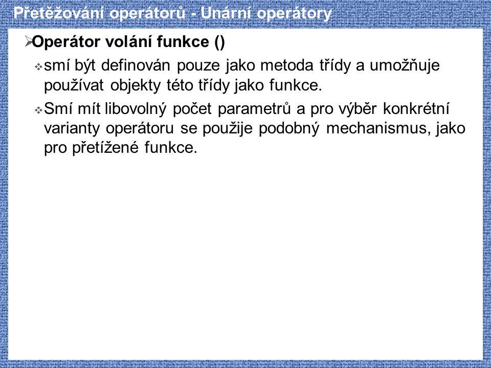 Přetěžování operátorů - Unární operátory  Operátor volání funkce ()  smí být definován pouze jako metoda třídy a umožňuje používat objekty této tříd