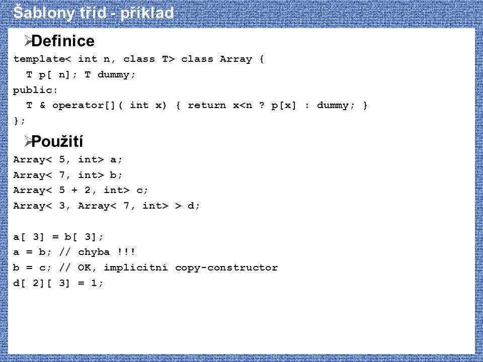 Šablony tříd - příklad  Definice template class Array { T p[ n]; T dummy; public: T & operator[]( int x) { return x<n ? p[x] : dummy; } };  Použití