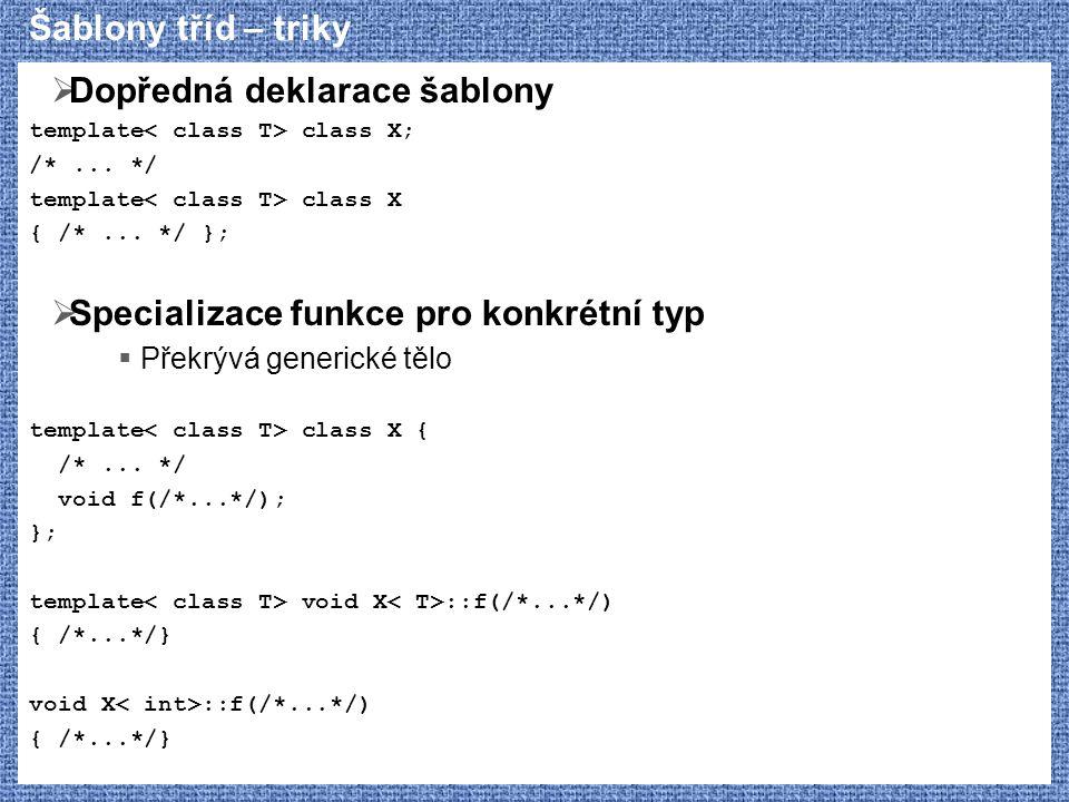 Šablony tříd – triky  Dopředná deklarace šablony template class X; /*... */ template class X { /*... */ };  Specializace funkce pro konkrétní typ 