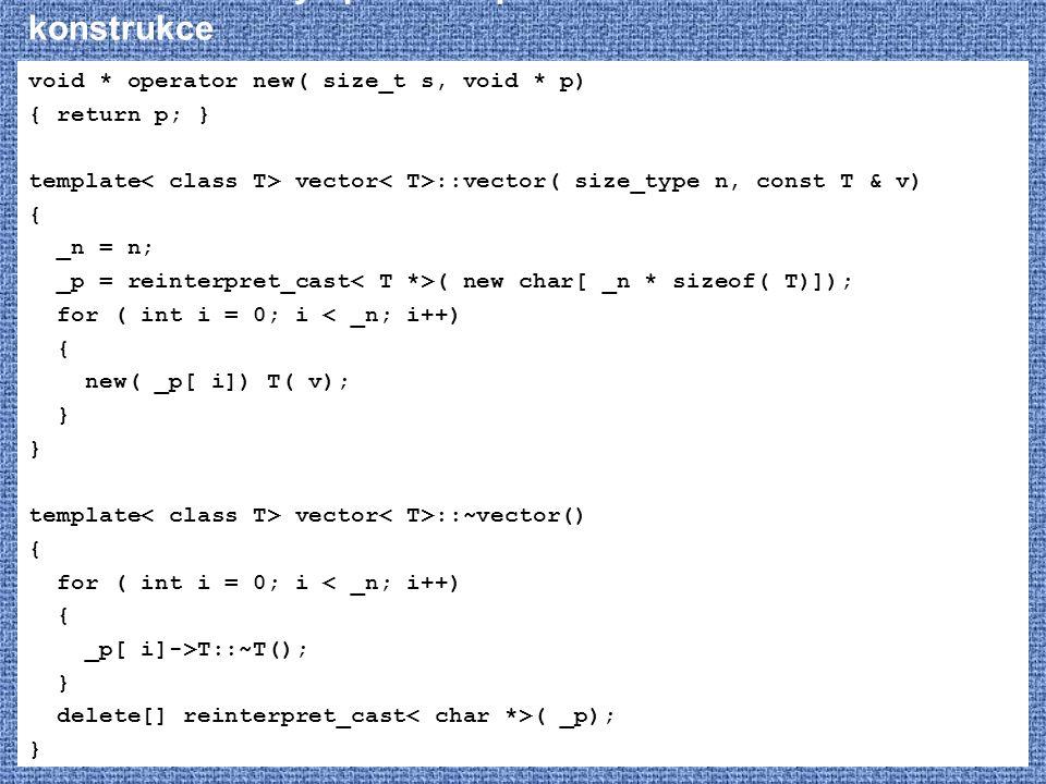 STL – vector – vylepšená implementace - konstrukce void * operator new( size_t s, void * p) { return p; } template vector ::vector( size_type n, const