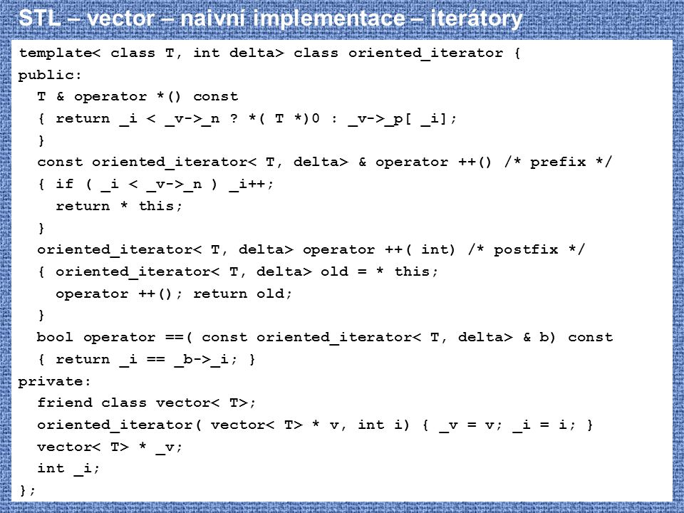 STL – vector – naivní implementace – iterátory template class oriented_iterator { public: T & operator *() const { return _i _n ? *( T *)0 : _v->_p[ _