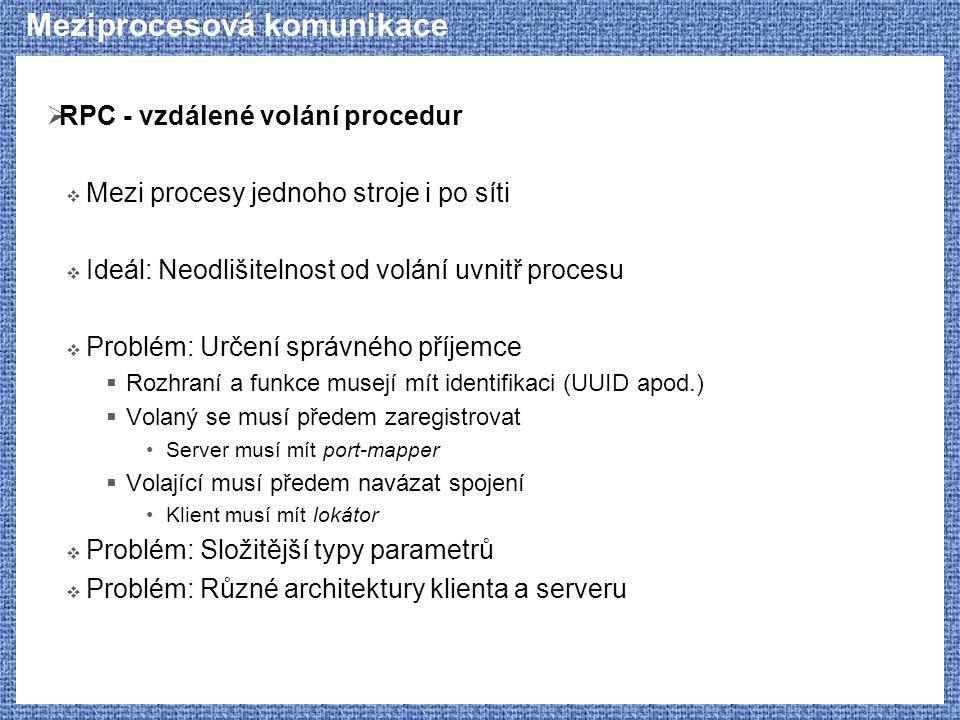 Meziprocesová komunikace  RPC - vzdálené volání procedur  Mezi procesy jednoho stroje i po síti  Ideál: Neodlišitelnost od volání uvnitř procesu 