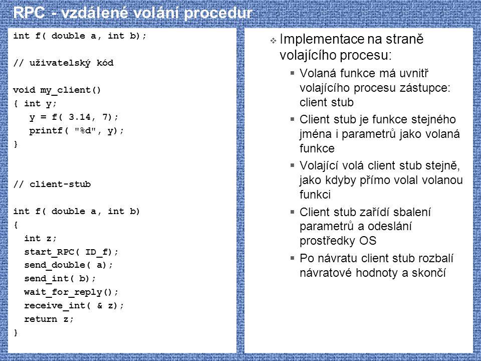 RPC - vzdálené volání procedur int f( double a, int b); // uživatelský kód void my_client() { int y; y = f( 3.14, 7); printf(