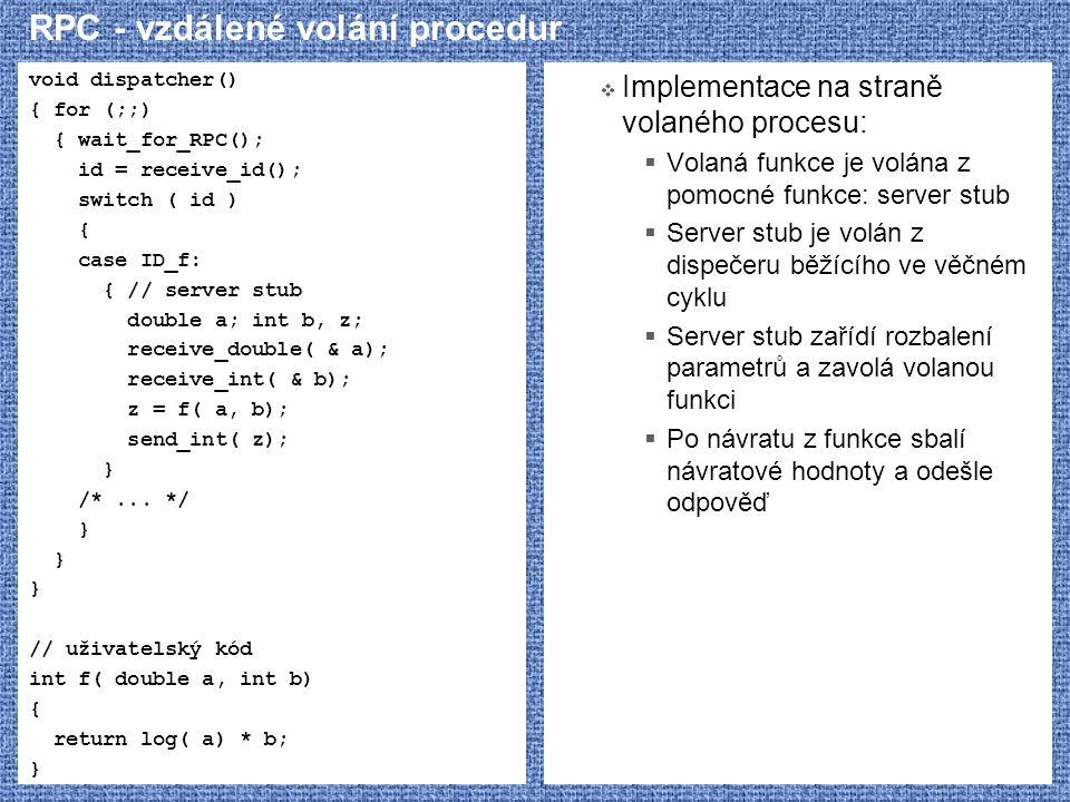 RPC - vzdálené volání procedur void dispatcher() { for (;;) { wait_for_RPC(); id = receive_id(); switch ( id ) { case ID_f: { // server stub double a;