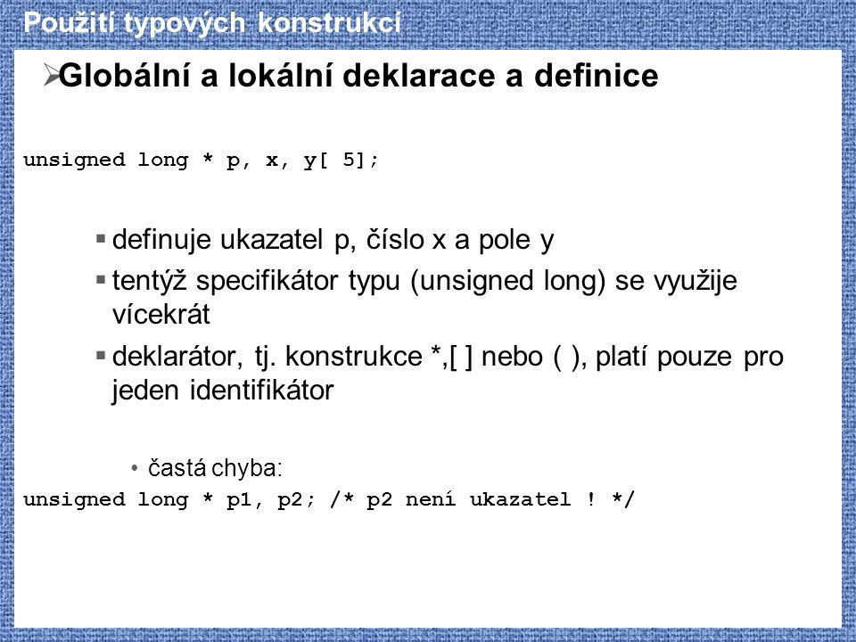 Použití typových konstrukcí  Globální a lokální deklarace a definice unsigned long * p, x, y[ 5];  definuje ukazatel p, číslo x a pole y  tentýž sp