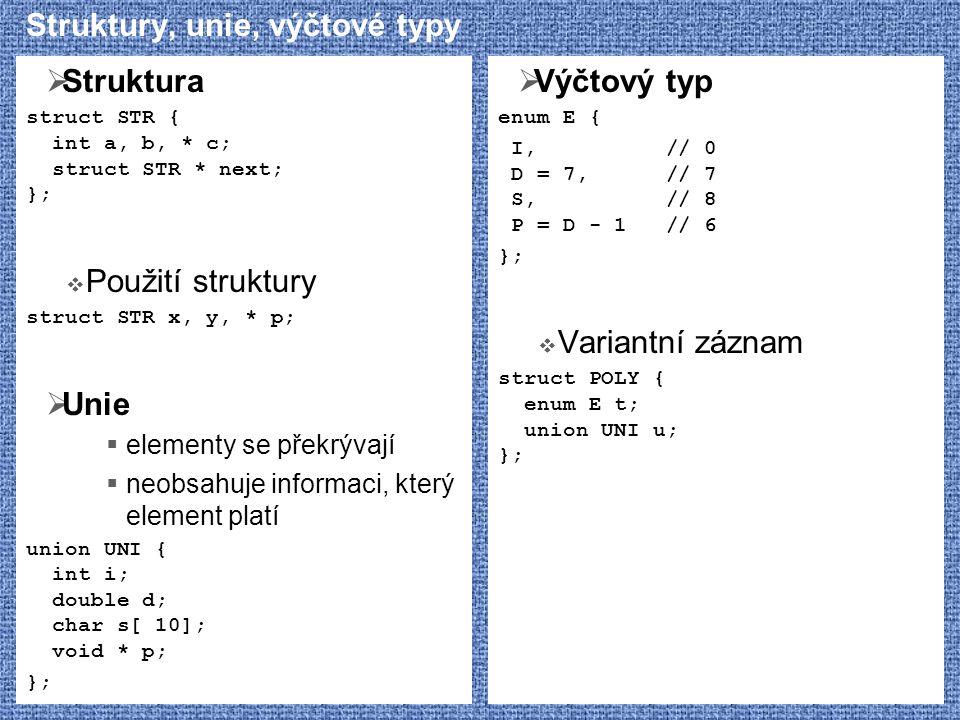 Struktury, unie, výčtové typy  Struktura struct STR { int a, b, * c; struct STR * next; };  Použití struktury struct STR x, y, * p;  Unie  element