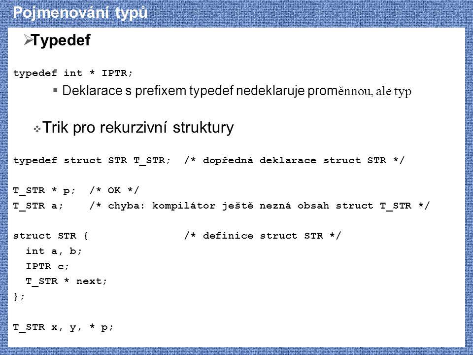 Pojmenování typů  Typedef typedef int * IPTR;  Deklarace s prefixem typedef nedeklaruje prom ěnnou, ale typ  Trik pro rekurzivní struktury typedef