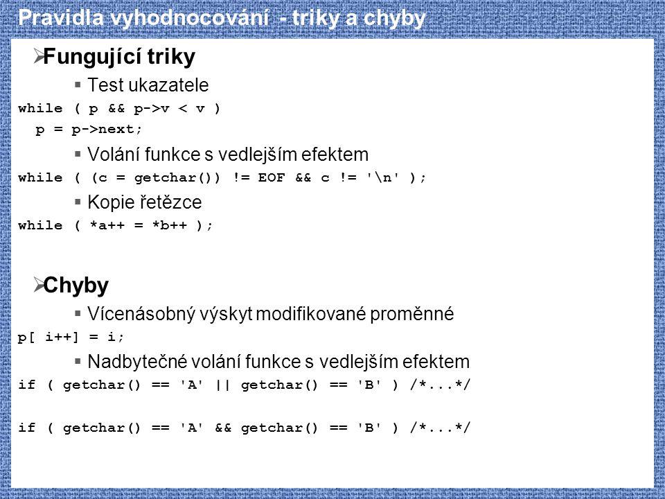 Pravidla vyhodnocování - triky a chyby  Fungující triky  Test ukazatele while ( p && p->v < v ) p = p->next;  Volání funkce s vedlejším efektem whi