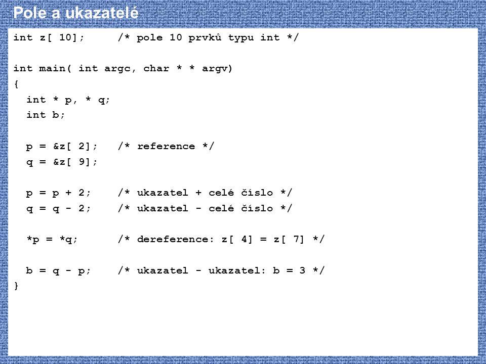Pole a ukazatelé int z[ 10]; /* pole 10 prvků typu int */ int main( int argc, char * * argv) { int * p, * q; int b; p = &z[ 2]; /* reference */ q = &z