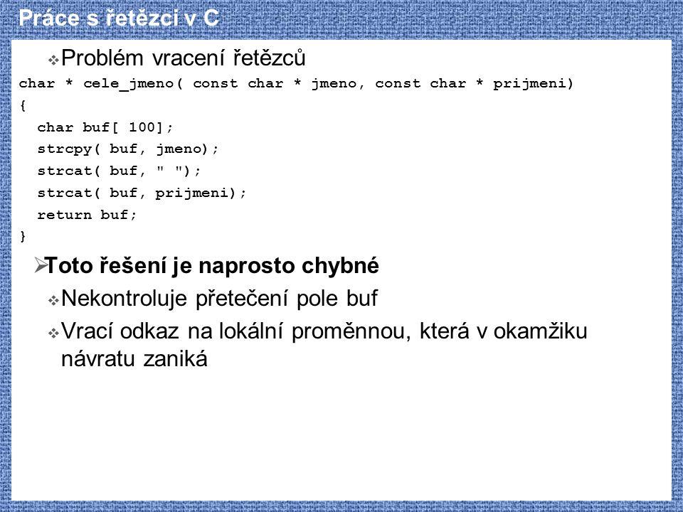 Práce s řetězci v C  Problém vracení řetězců char * cele_jmeno( const char * jmeno, const char * prijmeni) { char buf[ 100]; strcpy( buf, jmeno); str