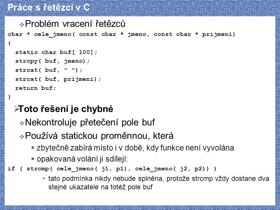 Práce s řetězci v C  Problém vracení řetězců char * cele_jmeno( const char * jmeno, const char * prijmeni) { static char buf[ 100]; strcpy( buf, jmen