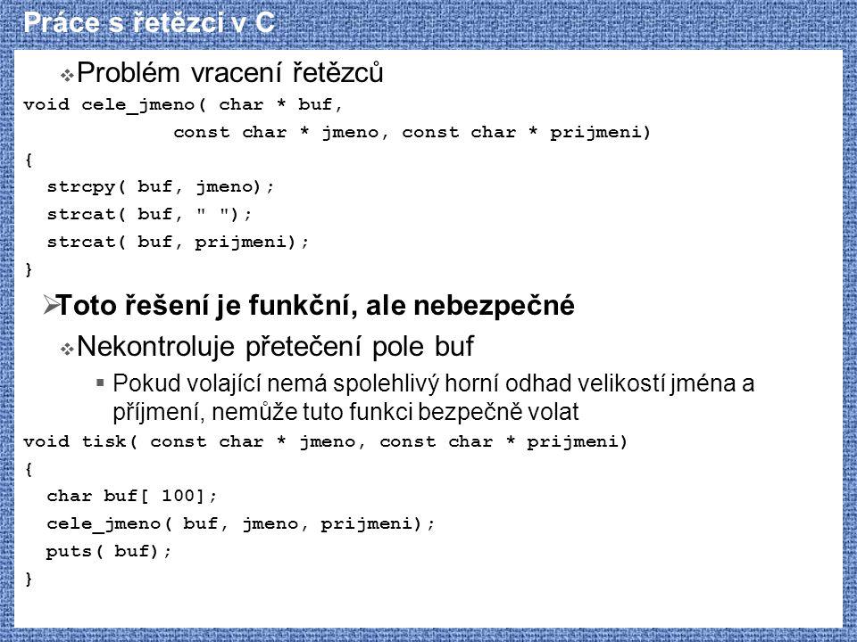 Práce s řetězci v C  Problém vracení řetězců void cele_jmeno( char * buf, const char * jmeno, const char * prijmeni) { strcpy( buf, jmeno); strcat( b