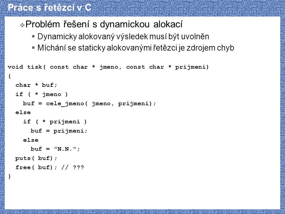 Práce s řetězci v C  Problém řešení s dynamickou alokací  Dynamicky alokovaný výsledek musí být uvolněn  Míchání se staticky alokovanými řetězci je