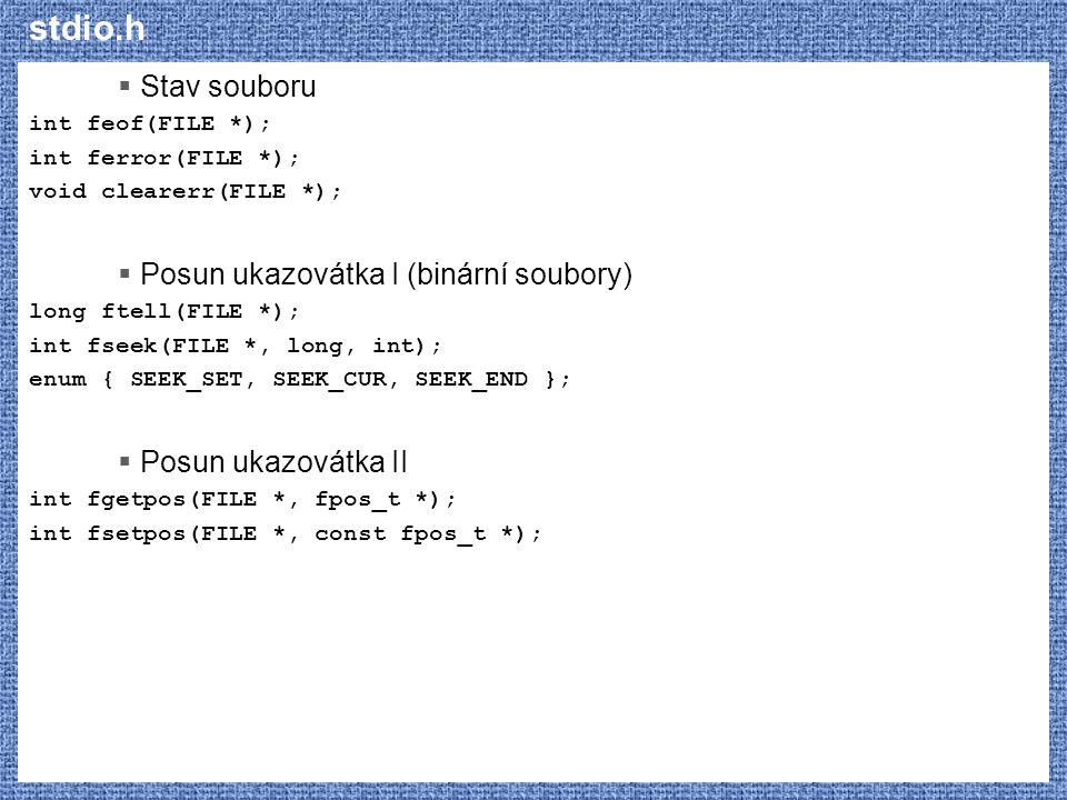 stdio.h  Stav souboru int feof(FILE *); int ferror(FILE *); void clearerr(FILE *);  Posun ukazovátka I (binární soubory) long ftell(FILE *); int fse
