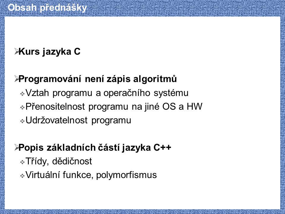 Obsah přednášky  Kurs jazyka C  Základní struktura programů  Překlad programů, oddělený překlad a spojování  Řídící konstrukce  Datové typy, deklarace  Struktury, unie, výčtové typy  Operátory  Pole a ukazatelé  Práce s řetězci