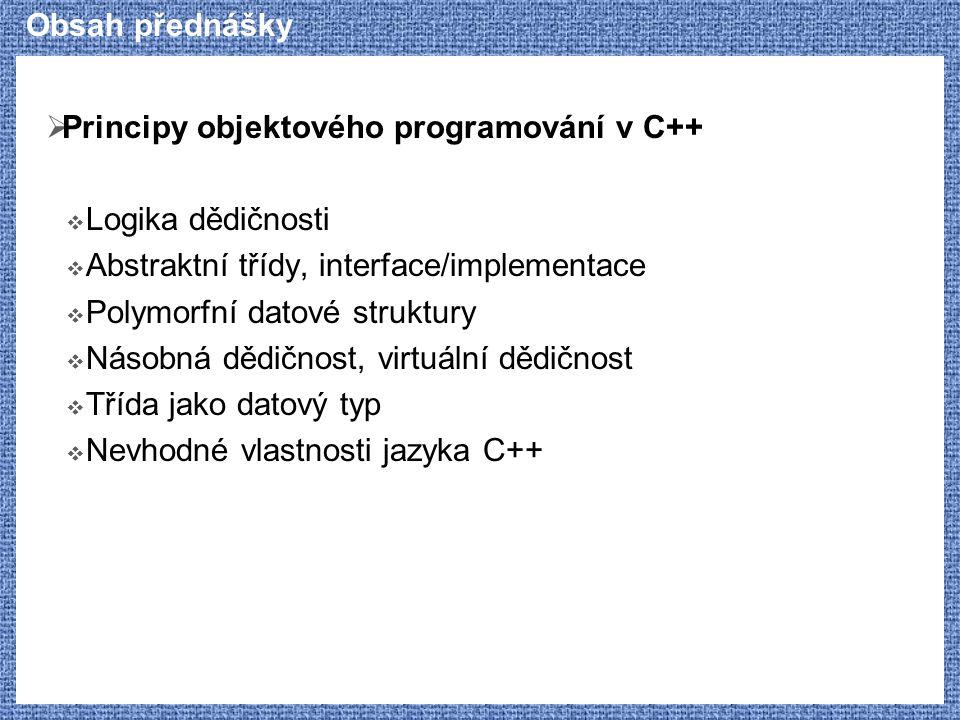 Obsah přednášky  Principy objektového programování v C++  Logika dědičnosti  Abstraktní třídy, interface/implementace  Polymorfní datové struktury