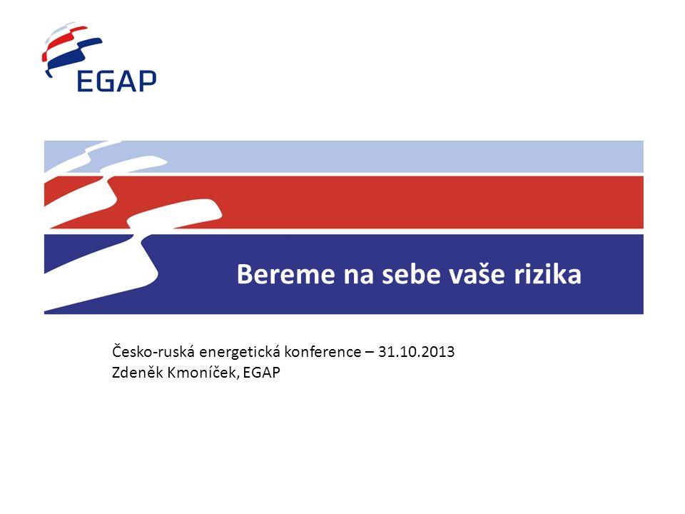 Bereme na sebe vaše rizika Česko-ruská energetická konference – 31.10.2013 Zdeněk Kmoníček, EGAP