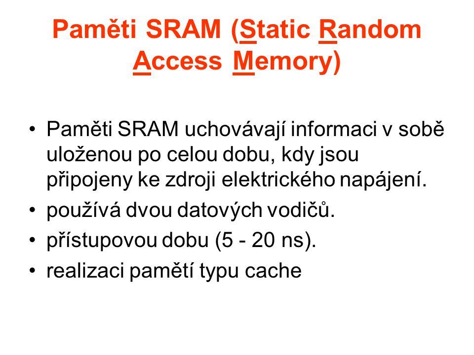 Paměti SRAM (Static Random Access Memory) Paměti SRAM uchovávají informaci v sobě uloženou po celou dobu, kdy jsou připojeny ke zdroji elektrického na