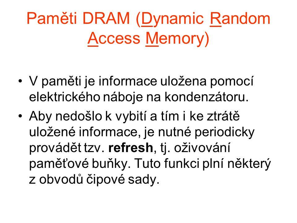 Paměti DRAM (Dynamic Random Access Memory) V paměti je informace uložena pomocí elektrického náboje na kondenzátoru. Aby nedošlo k vybití a tím i ke z