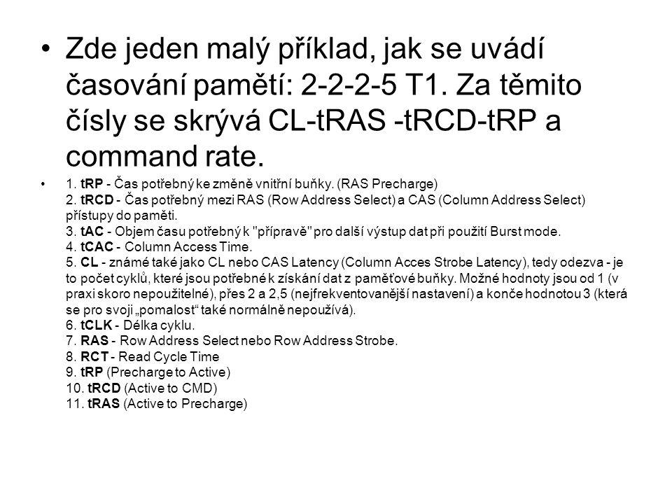 Zde jeden malý příklad, jak se uvádí časování pamětí: 2-2-2-5 T1. Za těmito čísly se skrývá CL-tRAS -tRCD-tRP a command rate. 1. tRP - Čas potřebný ke