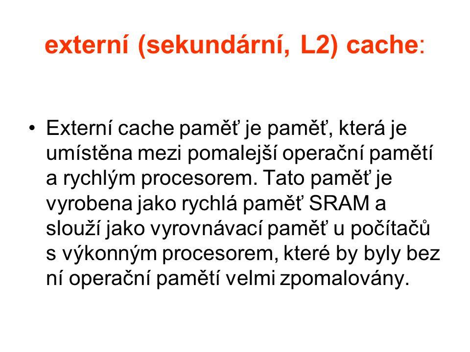 externí (sekundární, L2) cache: Externí cache paměť je paměť, která je umístěna mezi pomalejší operační pamětí a rychlým procesorem. Tato paměť je vyr