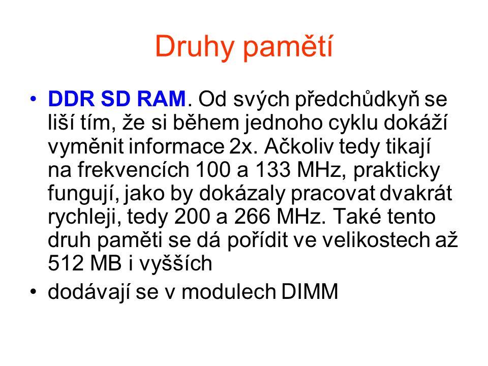 Druhy pamětí DDR SD RAM. Od svých předchůdkyň se liší tím, že si během jednoho cyklu dokáží vyměnit informace 2x. Ačkoliv tedy tikají na frekvencích 1