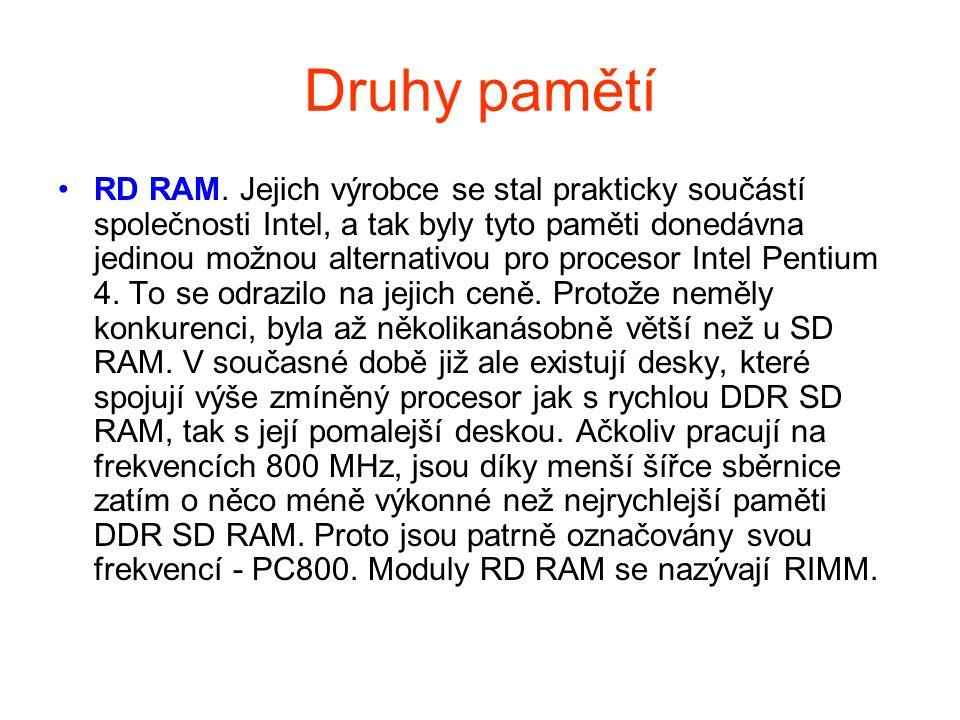 Druhy pamětí RD RAM. Jejich výrobce se stal prakticky součástí společnosti Intel, a tak byly tyto paměti donedávna jedinou možnou alternativou pro pro