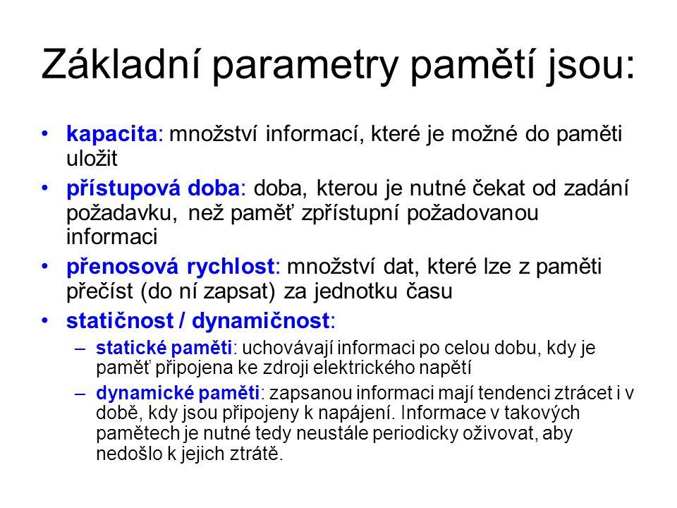 Základní parametry pamětí jsou: kapacita: množství informací, které je možné do paměti uložit přístupová doba: doba, kterou je nutné čekat od zadání požadavku, než paměť zpřístupní požadovanou informaci přenosová rychlost: množství dat, které lze z paměti přečíst (do ní zapsat) za jednotku času statičnost / dynamičnost: –statické paměti: uchovávají informaci po celou dobu, kdy je paměť připojena ke zdroji elektrického napětí –dynamické paměti: zapsanou informaci mají tendenci ztrácet i v době, kdy jsou připojeny k napájení.